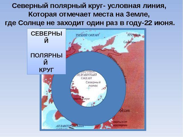 Северный полярный круг- условная линия, Которая отмечает места на Земле, где...