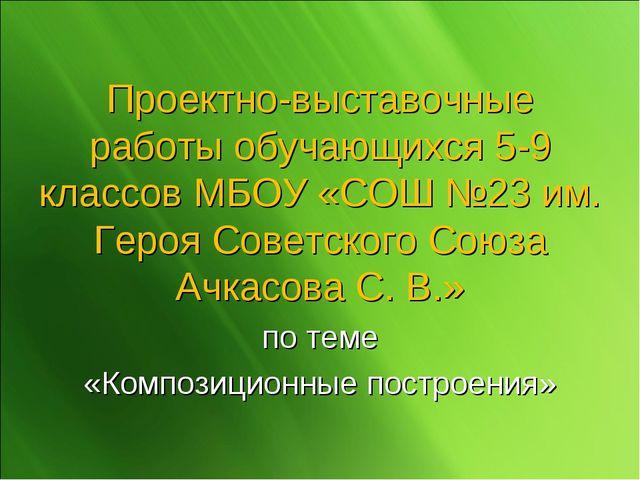 Проектно-выставочные работы обучающихся 5-9 классов МБОУ «СОШ №23 им. Героя С...