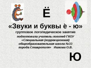 «Звуки и буквы ё - ю» групповое логопедическое занятие подготовила учитель-ло
