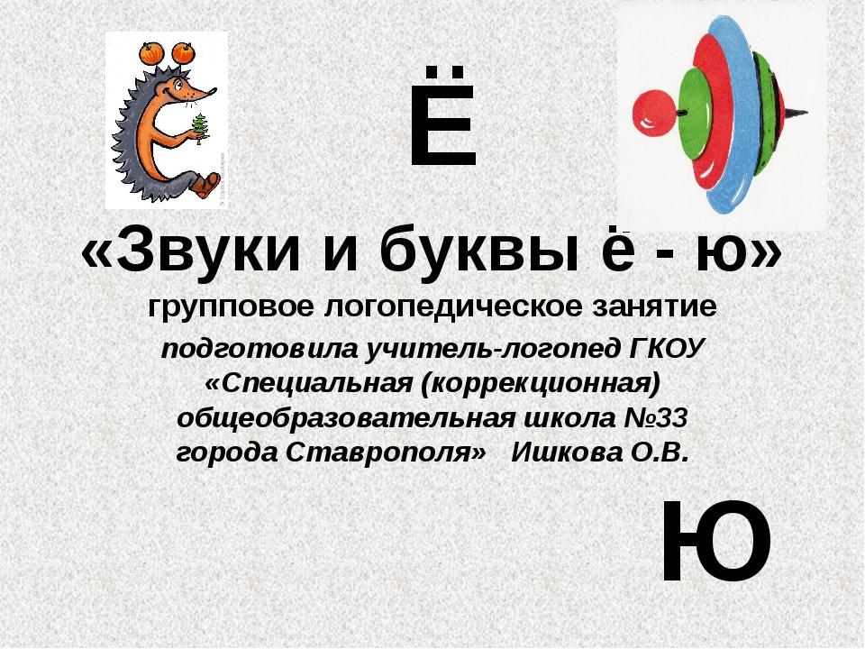 «Звуки и буквы ё - ю» групповое логопедическое занятие подготовила учитель-ло...