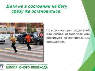 Дети не в состоянии на бегу сразу же остановиться. Поэтому на крик родителей