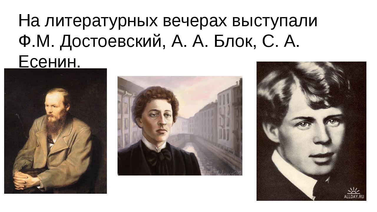 На литературных вечерах выступали Ф.М. Достоевский, А. А. Блок, С. А. Есенин.