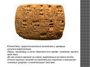 Клинопись,предположительно возникшая у шумеров, служила вавилонянам. Персы,
