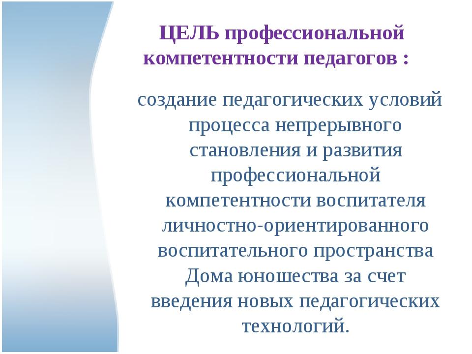 ЦЕЛЬ профессиональной компетентности педагогов : создание педагогических усл...