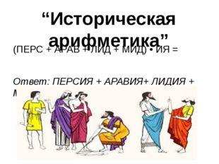 """Историческая арифметика"" (ПЕРС + АРАВ + ЛИД + МИД) • ИЯ = Ответ:ПЕРСИЯ + АР"
