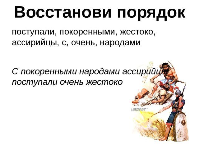 Восстанови порядок поступали, покоренными, жестоко, ассирийцы, с, очень, наро...