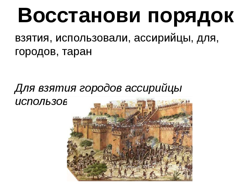Восстанови порядок взятия, использовали, ассирийцы, для, городов, таран Для в...