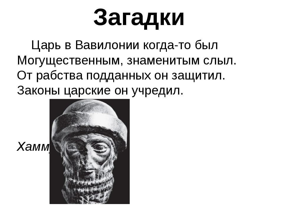 Загадки Царь в Вавилонии когда-то был Могущественным, знаменитым слыл. От раб...