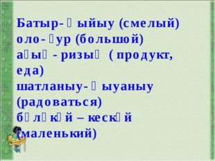 Батыр- ҡыйыу (смелый) оло- ҙур (большой) аҙыҡ- ризыҡ ( продукт, еда) шатланыу