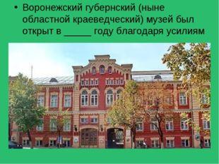 Воронежский губернский (ныне областной краеведческий) музей был открыт в ____