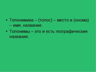 Топонимика – (топос) – место и (онома) – имя, название. Топонимы – это и есть