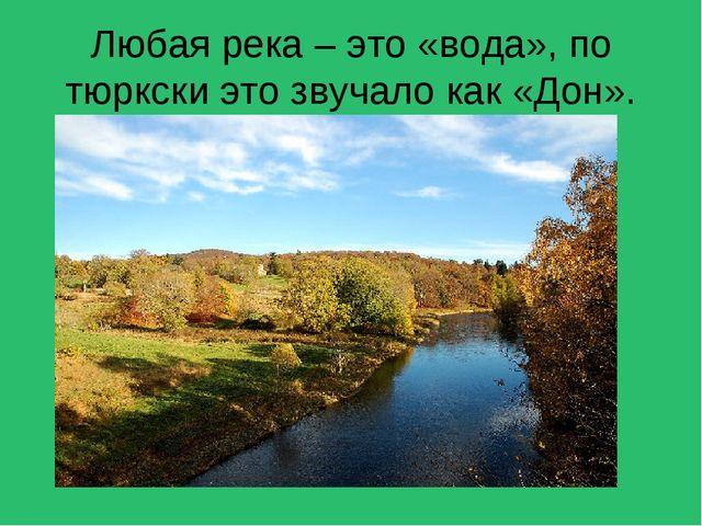 Любая река – это «вода», по тюркски это звучало как «Дон».