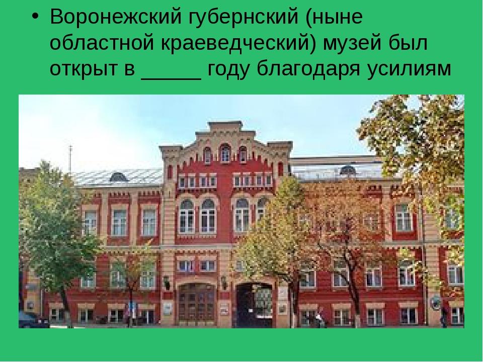 Воронежский губернский (ныне областной краеведческий) музей был открыт в ____...