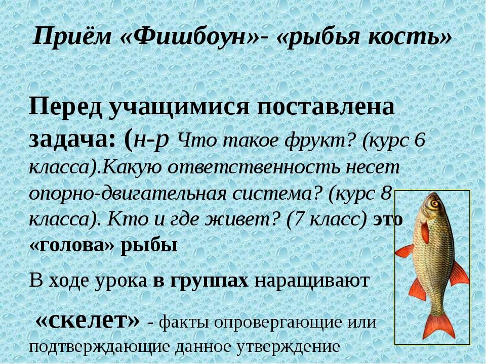 Приём «Фишбоун»- «рыбья кость» Перед учащимися поставлена задача: (н-р Что т...