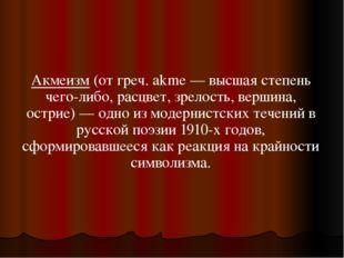 Акмеизм (от греч. akme — высшая степень чего-либо, расцвет, зрелость, вершина
