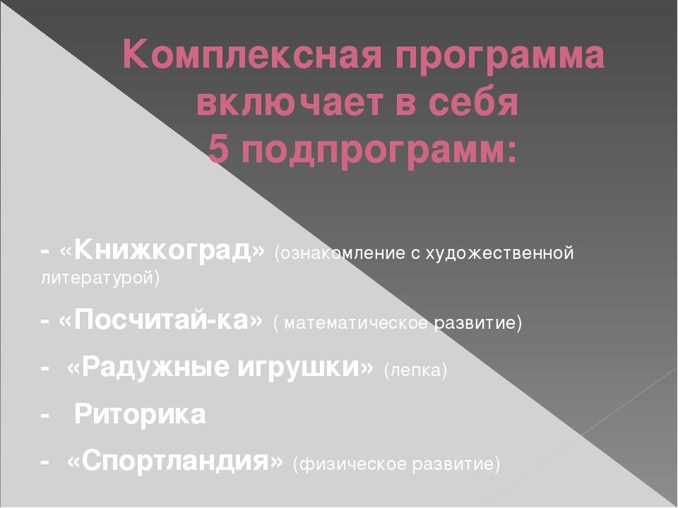 Комплексная программа включает в себя 5 подпрограмм: - «Книжкоград» (ознакомл...