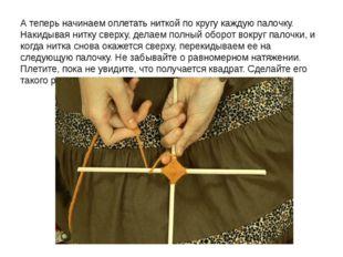 А теперь начинаем оплетать ниткой по кругу каждую палочку. Накидывая нитку св