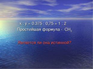 х : y = 0.375 : 0,75 = 1 : 2 Простейшая формула - СН2 Является ли она истинн