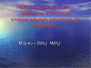 Найдём молярную массу вещества используя относительную плотность по водороду