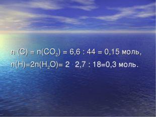 n (C) = n(CO2) = 6,6 : 44 = 0,15 моль, n(H)=2n(H2O)= 2 . 2,7 : 18=0,3 моль.