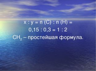 x : y = n (C) : n (H) = 0,15 : 0,3 = 1 : 2 СН2 – простейшая формула.