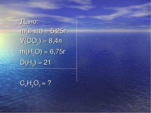 Дано: m(в-ва) = 5,25г. V(CO2) = 8,4л m(H2O) = 6,75г D(H2) = 21 CxHyOz = ?