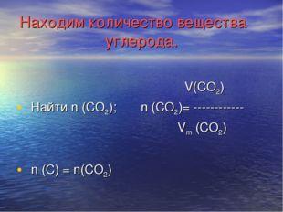 Находим количество вещества углерода. V(CO2) Найти n (CO2); n (CO2)= --------