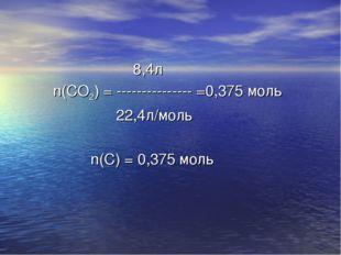 8,4л n(СО2) = --------------- =0,375 моль 22,4л/моль n(С) = 0,375 моль