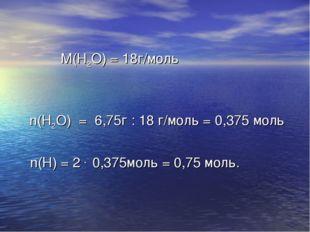 М(Н2О) = 18г/моль n(Н2О) = 6,75г : 18 г/моль = 0,375 моль n(Н) = 2 . 0,375мо