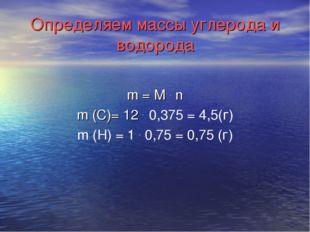 Определяем массы углерода и водорода m = М . n m (C)= 12 . 0,375 = 4,5(г) m (