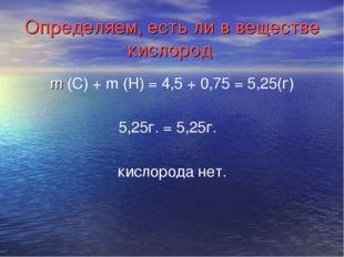 Определяем, есть ли в веществе кислород. m (C) + m (H) = 4,5 + 0,75 = 5,25(г)