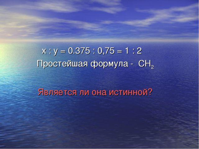 х : y = 0.375 : 0,75 = 1 : 2 Простейшая формула - СН2 Является ли она истинн...