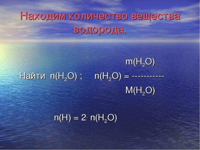 Находим количество вещества водорода. m(Н2О) Найти n(Н2О) ; n(Н2О) = --------...