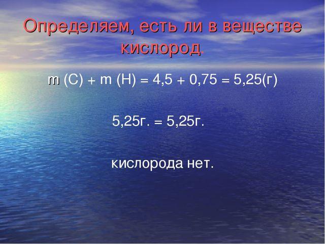 Определяем, есть ли в веществе кислород. m (C) + m (H) = 4,5 + 0,75 = 5,25(г)...
