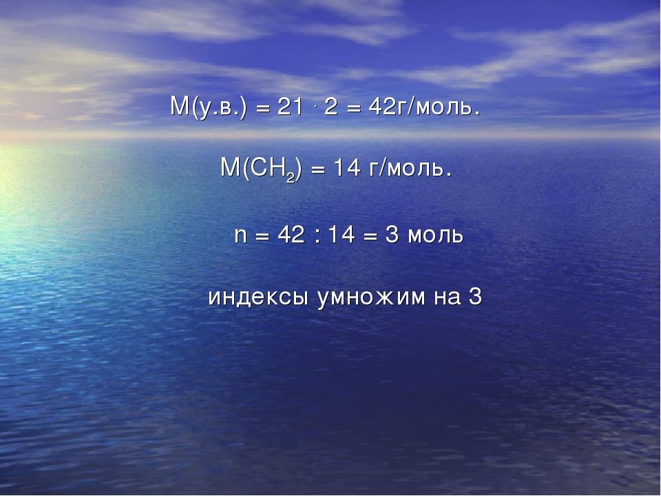 M(у.в.) = 21 . 2 = 42г/моль. М(СН2) = 14 г/моль. n = 42 : 14 = 3 моль индекс...