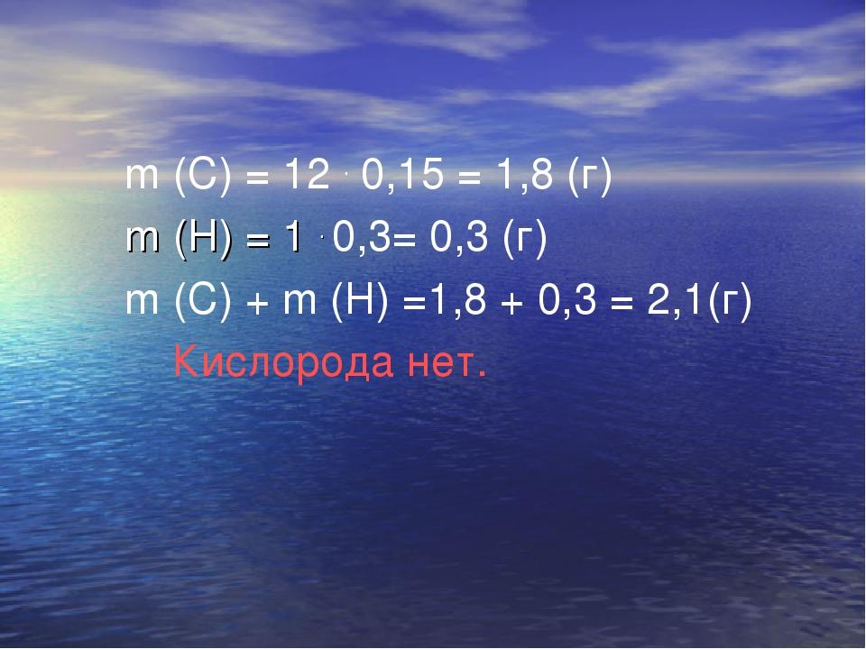 m (C) = 12 . 0,15 = 1,8 (г) m (H) = 1 . 0,3= 0,3 (г) m (C) + m (H) =1,8 + 0,...