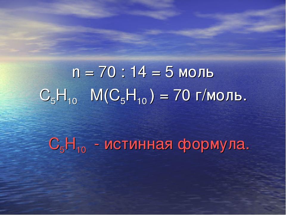 n = 70 : 14 = 5 моль С5Н10 М(С5Н10 ) = 70 г/моль. С5Н10 - истинная формула.