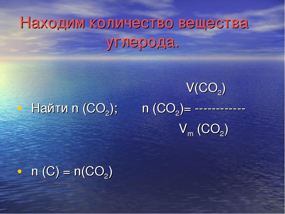 Находим количество вещества углерода. V(CO2) Найти n (CO2); n (CO2)= --------...