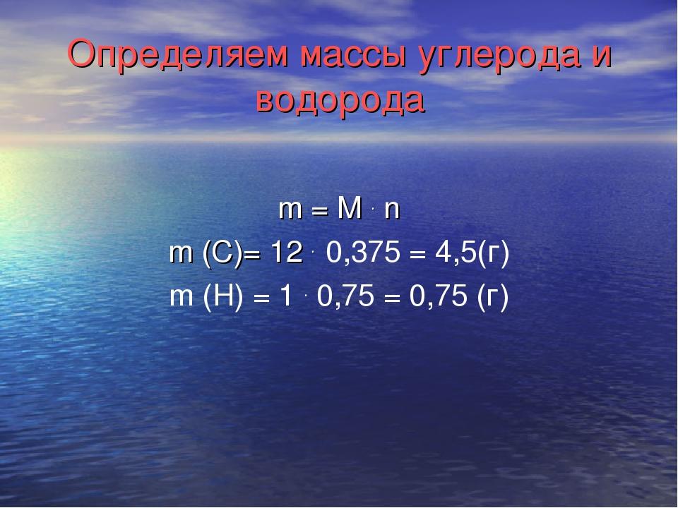 Определяем массы углерода и водорода m = М . n m (C)= 12 . 0,375 = 4,5(г) m (...