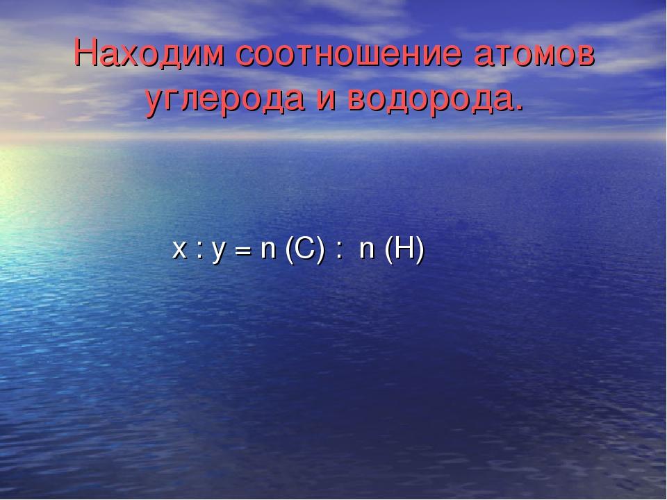 Находим соотношение атомов углерода и водорода. х : y = n (C) : n (H)