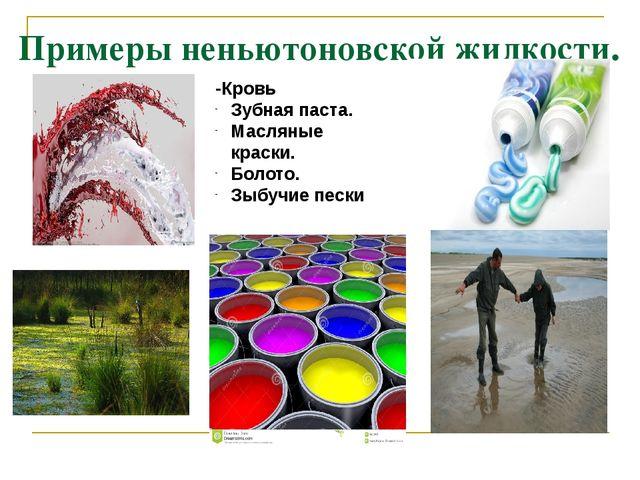 Примеры неньютоновской жидкости. -Кровь Зубная паста. Масляные краски. Болото...