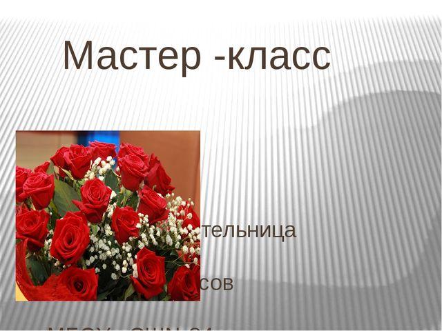 Мастер -класс Подготовила учительница начальных классов МБОУ «СШ№24» Хачемиз...