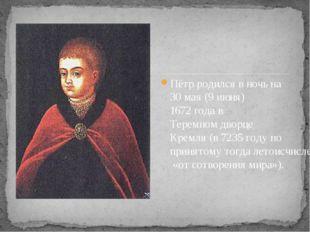 Пётр родился в ночь на 30 мая (9 июня) 1672 года в Теремном дворце Кремля (в