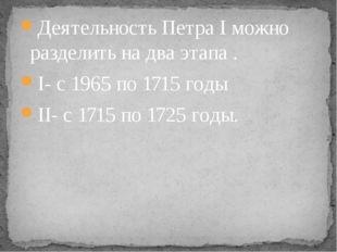 Деятельность Петра I можно разделить на два этапа . I- с 1965 по 1715 годы II