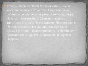 Отец— царь Алексей Михайлович— имел многочисленное потомство: Пётр был 14-м