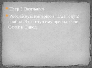 Петр I Возглавил Российскую империю в 1721 году 2 ноября .Это титул ему препо