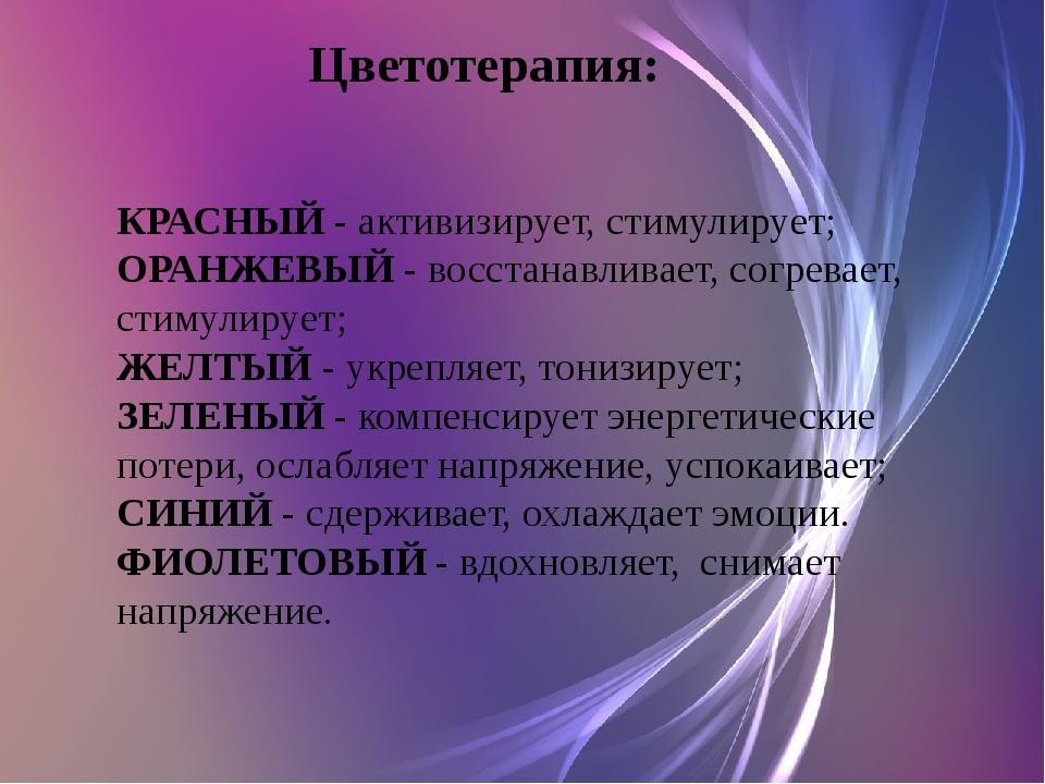 Цветотерапия: КРАСНЫЙ- активизирует, стимулирует; ОРАНЖЕВЫЙ- восстанавлива...