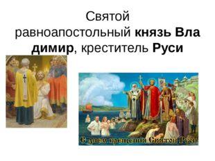 Святой равноапостольныйкнязьВладимир, крестительРуси