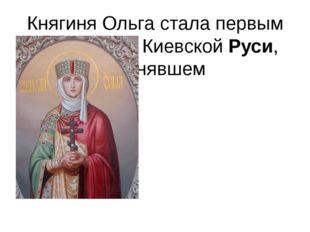 Княгиня Ольга стала первым правителем КиевскойРуси, принявшем