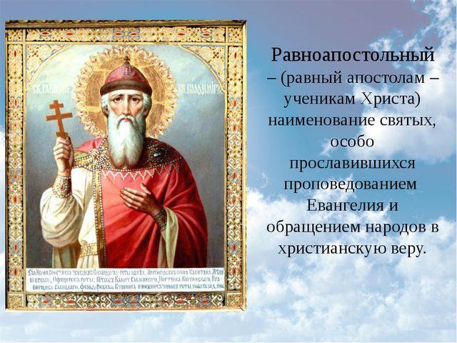 Равноапостольный – (равный апостолам – ученикам Христа) наименованиесвятых,...